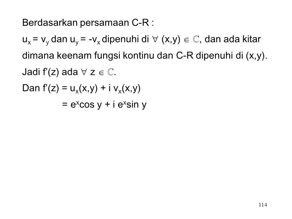 114 Berdasarkan persamaan C-R : u x = v y dan u y = -v x dipenuhi di  (x,y)  ℂ, dan ada kitar dimana keenam fungsi kontinu dan C-R dipenuhi di (x,y).