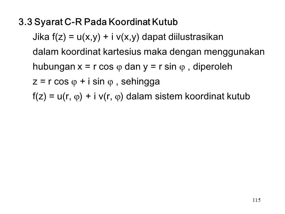 115 3.3 Syarat C-R Pada Koordinat Kutub Jika f(z) = u(x,y) + i v(x,y) dapat diilustrasikan dalam koordinat kartesius maka dengan menggunakan hubungan x = r cos  dan y = r sin , diperoleh z = r cos  + i sin , sehingga f(z) = u(r,  ) + i v(r,  ) dalam sistem koordinat kutub