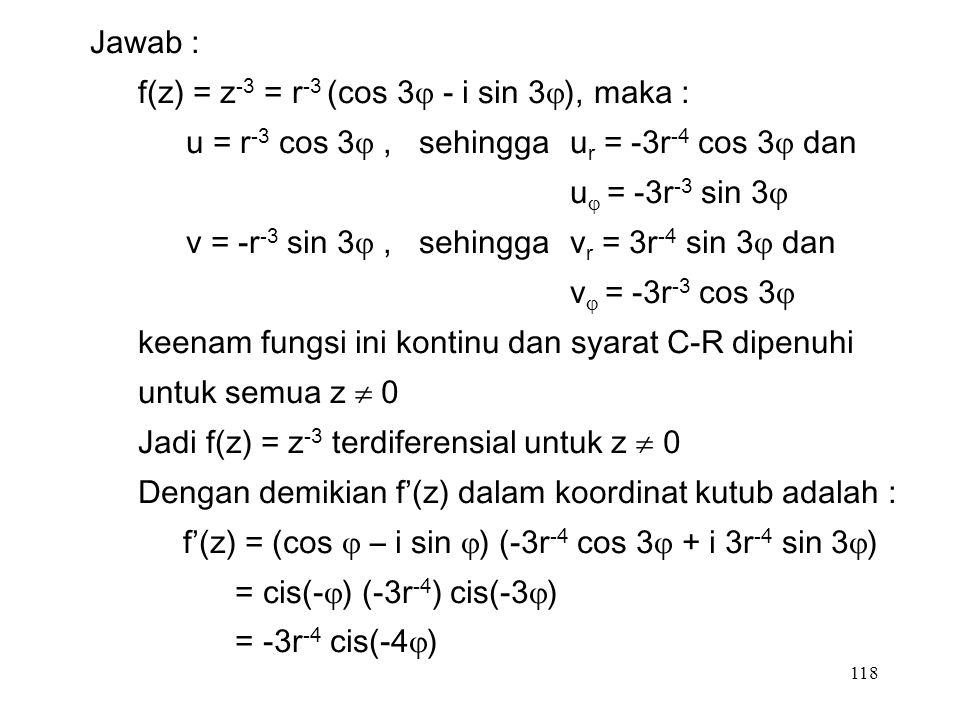 118 Jawab : f(z) = z -3 = r -3 (cos 3  - i sin 3  ), maka : u = r -3 cos 3 , sehingga u r = -3r -4 cos 3  dan u  = -3r -3 sin 3  v = -r -3 sin 3 , sehingga v r = 3r -4 sin 3  dan v  = -3r -3 cos 3  keenam fungsi ini kontinu dan syarat C-R dipenuhi untuk semua z  0 Jadi f(z) = z -3 terdiferensial untuk z  0 Dengan demikian f'(z) dalam koordinat kutub adalah : f'(z) = (cos  – i sin  ) (-3r -4 cos 3  + i 3r -4 sin 3  ) = cis(-  ) (-3r -4 ) cis(-3  ) = -3r -4 cis(-4  )