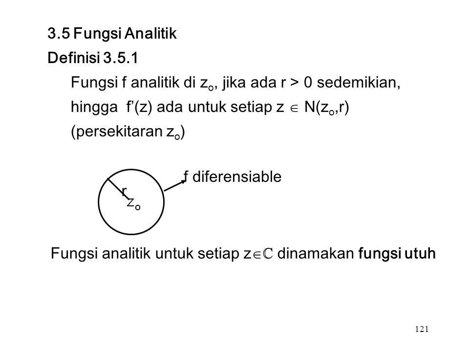 121 3.5 Fungsi Analitik Definisi 3.5.1 Fungsi f analitik di z o, jika ada r > 0 sedemikian, hingga f'(z) ada untuk setiap z  N(z o,r) (persekitaran z o ) r f diferensiable Fungsi analitik untuk setiap z  ℂ dinamakan fungsi utuh