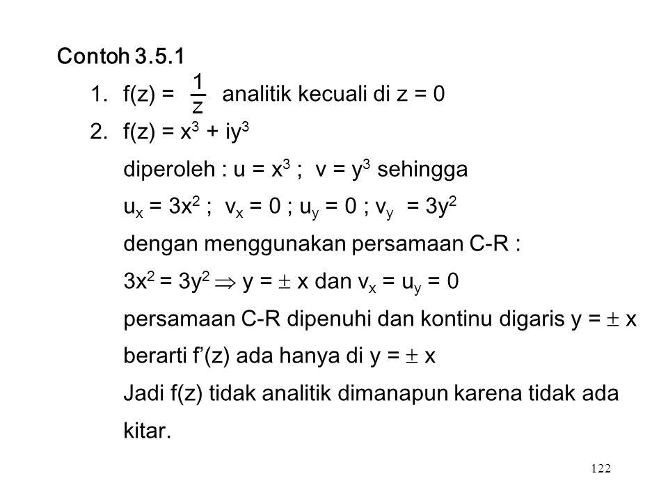 122 Contoh 3.5.1 1.f(z) = 2.f(z) = x 3 + iy 3 diperoleh : u = x 3 ; v = y 3 sehingga u x = 3x 2 ; v x = 0 ; u y = 0 ; v y = 3y 2 dengan menggunakan persamaan C-R : 3x 2 = 3y 2  y =  x dan v x = u y = 0 persamaan C-R dipenuhi dan kontinu digaris y =  x berarti f'(z) ada hanya di y =  x Jadi f(z) tidak analitik dimanapun karena tidak ada kitar.