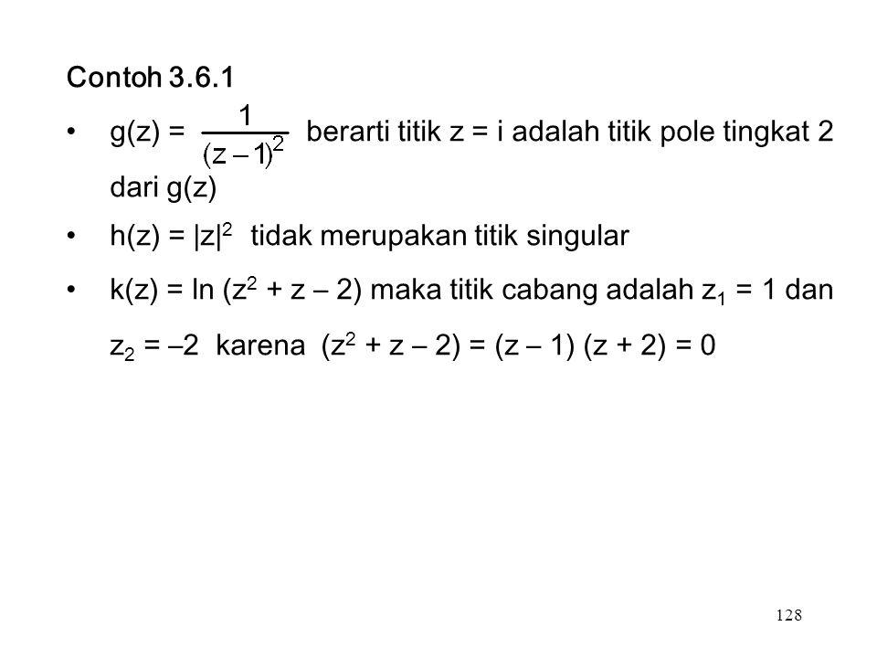128 Contoh 3.6.1 g(z) = berarti titik z = i adalah titik pole tingkat 2 dari g(z) h(z) = |z| 2 tidak merupakan titik singular k(z) = ln (z 2 + z – 2) maka titik cabang adalah z 1 = 1 dan z 2 = –2 karena (z 2 + z – 2) = (z – 1) (z + 2) = 0