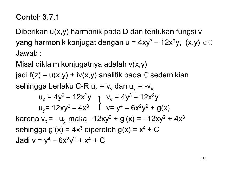 131 Contoh 3.7.1 Diberikan u(x,y) harmonik pada D dan tentukan fungsi v yang harmonik konjugat dengan u = 4xy 3 – 12x 3 y, (x,y)  ℂ Jawab : Misal diklaim konjugatnya adalah v(x,y) jadi f(z) = u(x,y) + iv(x,y) analitik pada ℂ sedemikian sehingga berlaku C-R u x = v y dan u y = -v x u x = 4y 3 – 12x 2 yv y = 4y 3 – 12x 2 y u y = 12xy 2 – 4x 3 v= y 4 – 6x 2 y 2 + g(x) karena v x = –u y maka –12xy 2 + g'(x) = –12xy 2 + 4x 3 sehingga g'(x) = 4x 3 diperoleh g(x) = x 4 + C Jadi v = y 4 – 6x 2 y 2 + x 4 + C