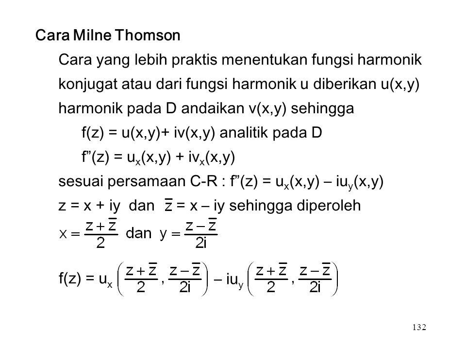 132 Cara Milne Thomson Cara yang lebih praktis menentukan fungsi harmonik konjugat atau dari fungsi harmonik u diberikan u(x,y) harmonik pada D andaikan v(x,y) sehingga f(z) = u(x,y)+ iv(x,y) analitik pada D f (z) = u x (x,y) + iv x (x,y) sesuai persamaan C-R : f (z) = u x (x,y) – iu y (x,y) z = x + iy dan = x – iy sehingga diperoleh f(z) = u x – iu y