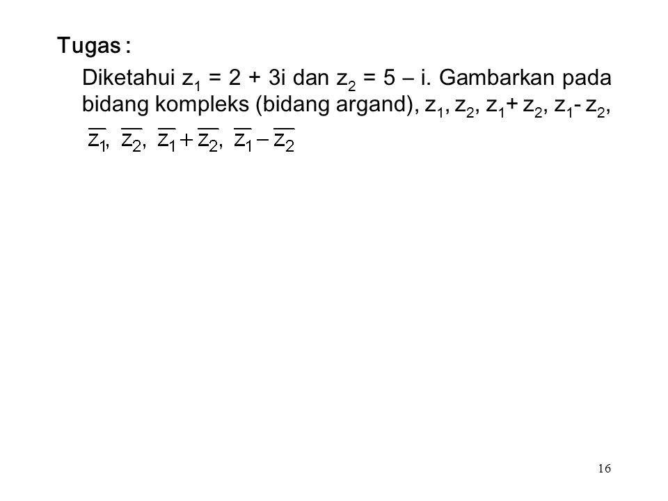 16 Tugas : Diketahui z 1 = 2 + 3i dan z 2 = 5 – i.