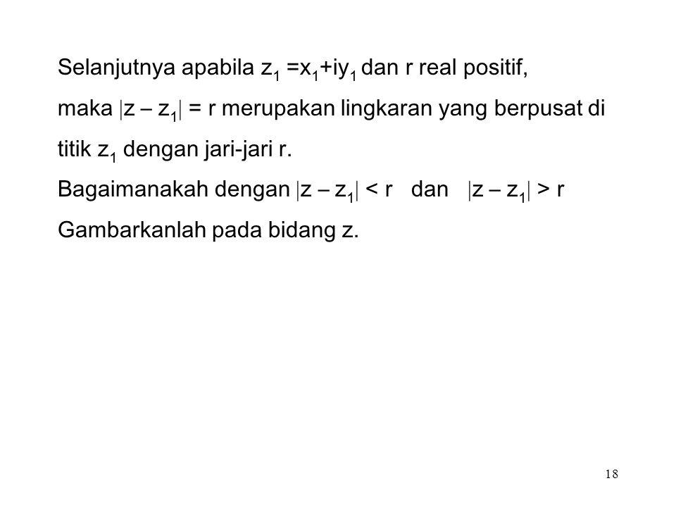18 Selanjutnya apabila z 1 =x 1 +iy 1 dan r real positif, maka  z – z 1  = r merupakan lingkaran yang berpusat di titik z 1 dengan jari-jari r.