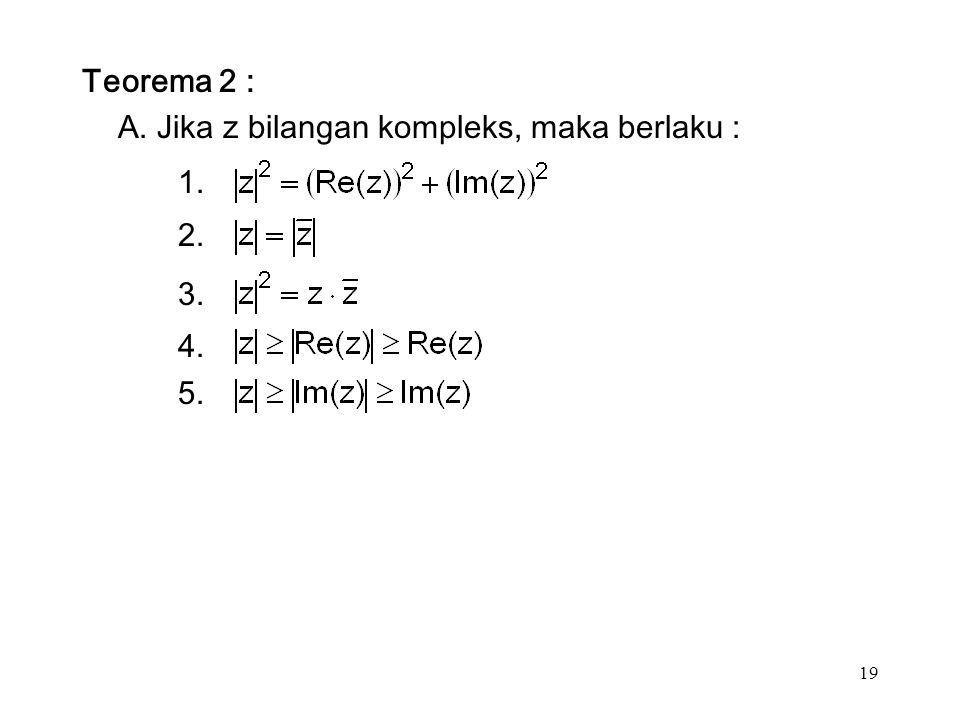 19 Teorema 2 : A. Jika z bilangan kompleks, maka berlaku : 1. 2. 3. 4. 5.