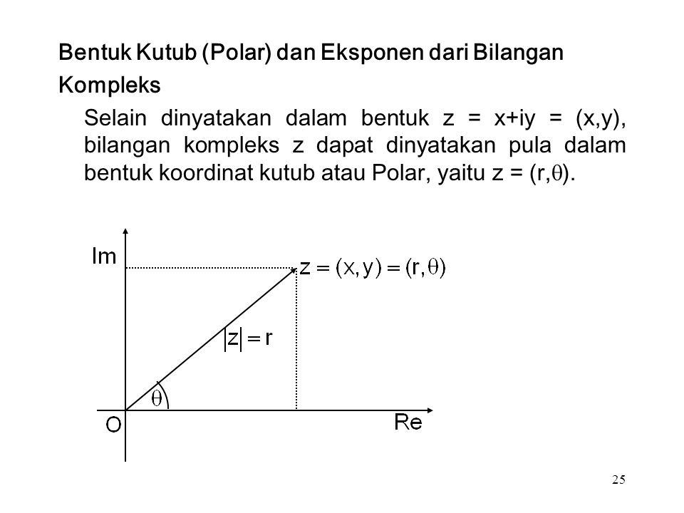 25 Bentuk Kutub (Polar) dan Eksponen dari Bilangan Kompleks Selain dinyatakan dalam bentuk z = x+iy = (x,y), bilangan kompleks z dapat dinyatakan pula dalam bentuk koordinat kutub atau Polar, yaitu z = (r,  ).