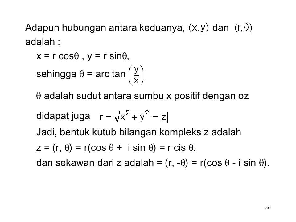 26 Adapun hubungan antara keduanya, dan adalah : x = r cos , y = r sin , sehingga  = arc tan  adalah sudut antara sumbu x positif dengan oz didapat juga Jadi, bentuk kutub bilangan kompleks z adalah z = (r,  ) = r(cos  + i sin  ) = r cis .