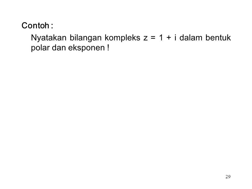 29 Contoh : Nyatakan bilangan kompleks z = 1 + i dalam bentuk polar dan eksponen !