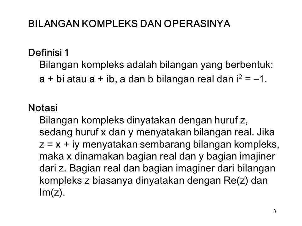 3 BILANGAN KOMPLEKS DAN OPERASINYA Definisi 1 Bilangan kompleks adalah bilangan yang berbentuk: a + bi atau a + ib, a dan b bilangan real dan i 2 = –1.
