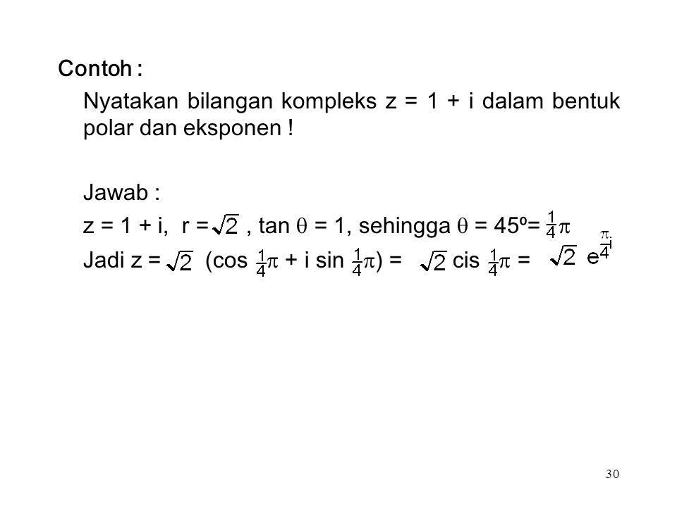 30 Contoh : Nyatakan bilangan kompleks z = 1 + i dalam bentuk polar dan eksponen .