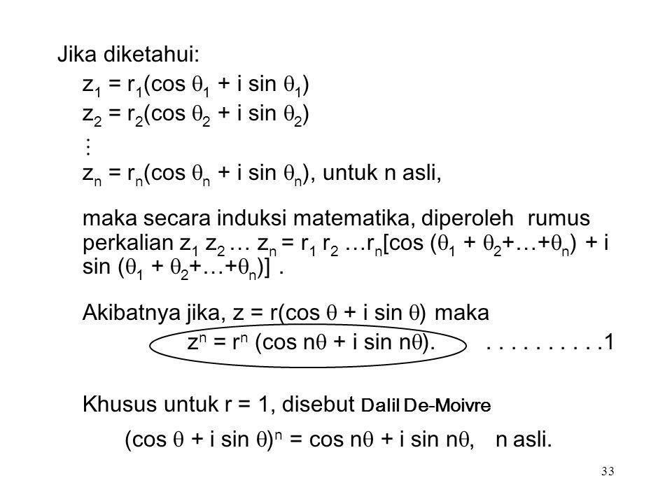 33 Jika diketahui: z 1 = r 1 (cos  1 + i sin  1 ) z 2 = r 2 (cos  2 + i sin  2 ) z n = r n (cos  n + i sin  n ), untuk n asli, maka secara induksi matematika, diperoleh rumus perkalian z 1 z 2 … z n = r 1 r 2 …r n [cos (  1 +  2 +…+  n ) + i sin (  1 +  2 +…+  n )].