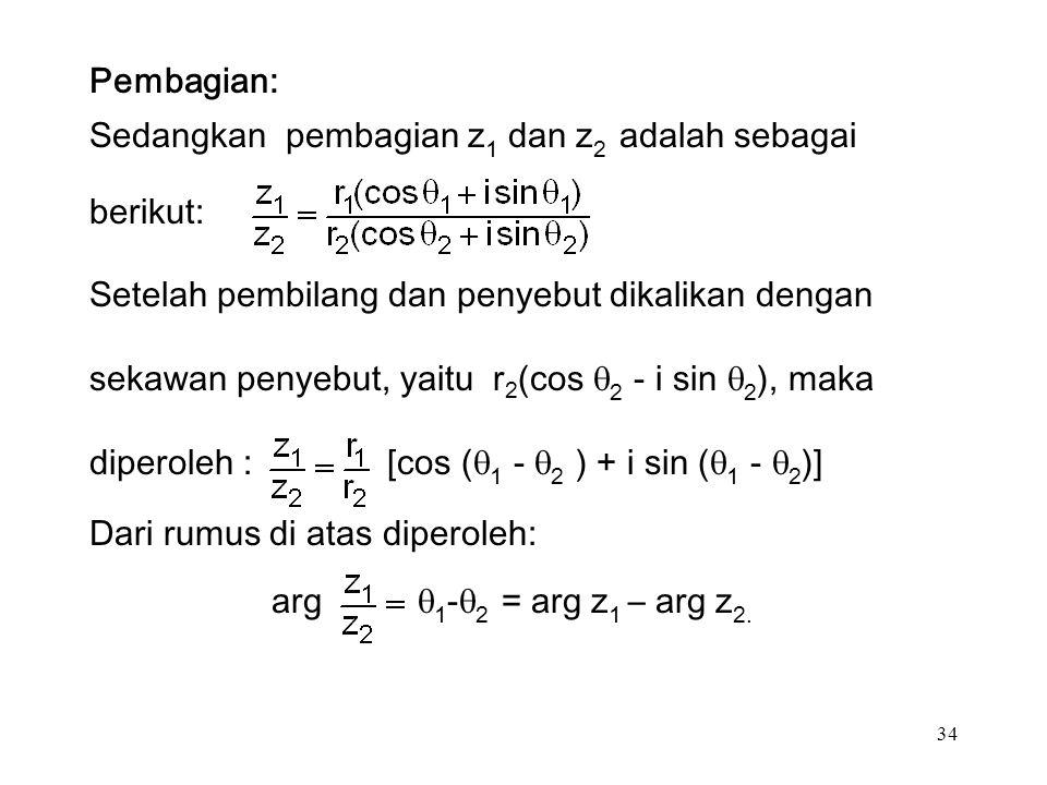 34 Pembagian: Sedangkan pembagian z 1 dan z 2 adalah sebagai berikut: Setelah pembilang dan penyebut dikalikan dengan sekawan penyebut, yaitu r 2 (cos  2 - i sin  2 ), maka diperoleh : [cos (  1 -  2 ) + i sin (  1 -  2 )] Dari rumus di atas diperoleh: arg  1 -  2 = arg z 1 – arg z 2.