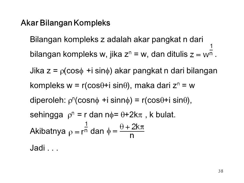 38 Akar Bilangan Kompleks Bilangan kompleks z adalah akar pangkat n dari bilangan kompleks w, jika z n = w, dan ditulis.