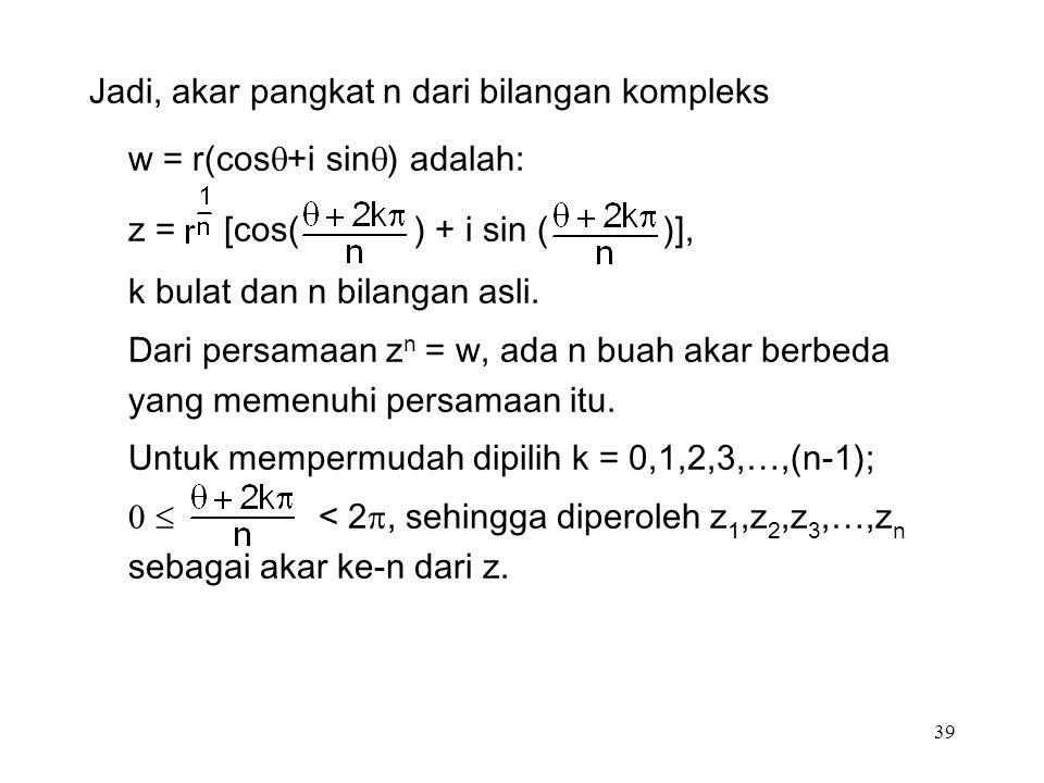 39 Jadi, akar pangkat n dari bilangan kompleks w = r(cos  +i sin  ) adalah: z = [cos( ) + i sin ( )], k bulat dan n bilangan asli.