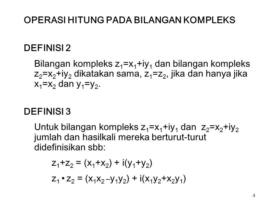 4 OPERASI HITUNG PADA BILANGAN KOMPLEKS DEFINISI 2 Bilangan kompleks z 1 =x 1 +iy 1 dan bilangan kompleks z 2 =x 2 +iy 2 dikatakan sama, z 1 =z 2, jika dan hanya jika x 1 =x 2 dan y 1 =y 2.