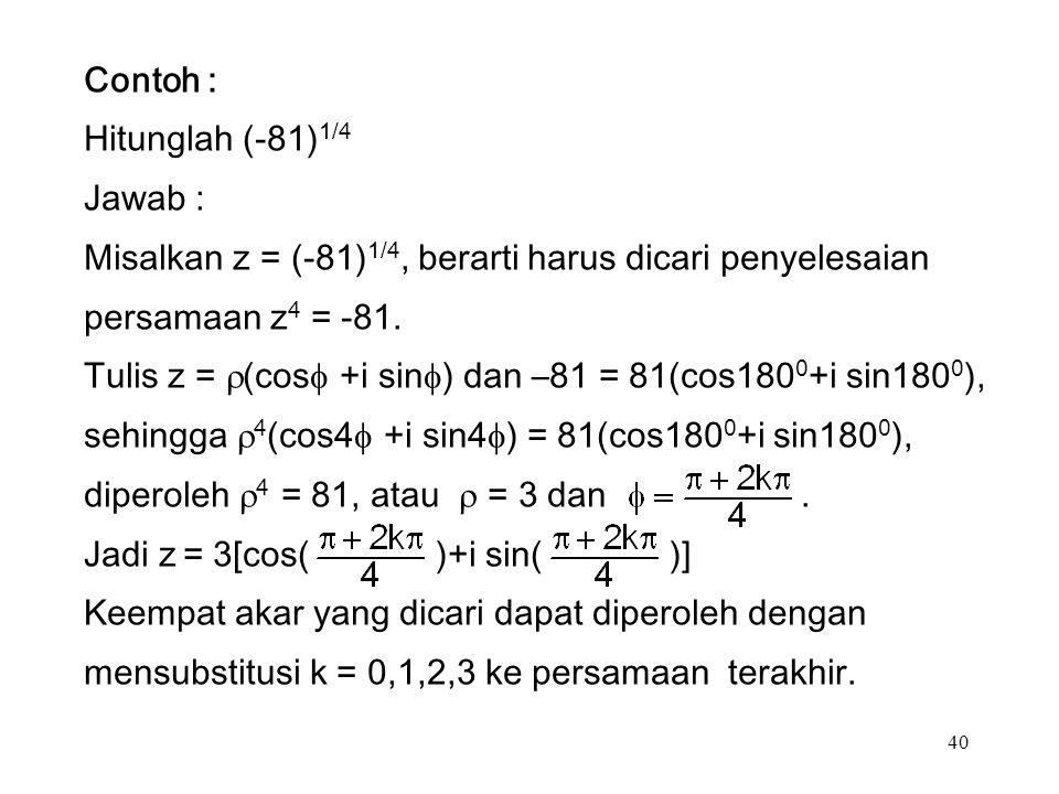 40 Contoh : Hitunglah (-81) 1/4 Jawab : Misalkan z = (-81) 1/4, berarti harus dicari penyelesaian persamaan z 4 = -81.