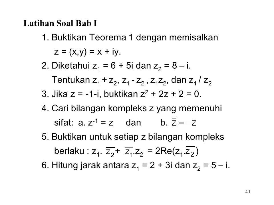41 Latihan Soal Bab I 1. Buktikan Teorema 1 dengan memisalkan z = (x,y) = x + iy.