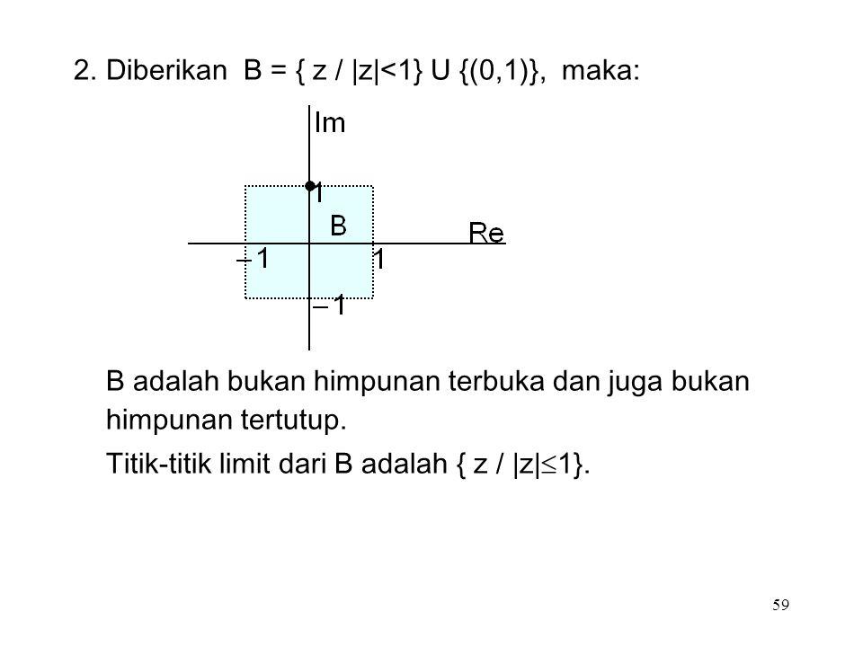 59 2.Diberikan B = { z / |z|<1} U {(0,1)}, maka: B adalah bukan himpunan terbuka dan juga bukan himpunan tertutup.