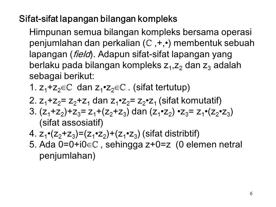 6 Sifat-sifat lapangan bilangan kompleks Himpunan semua bilangan kompleks bersama operasi penjumlahan dan perkalian (ℂ,+,) membentuk sebuah lapangan (field).