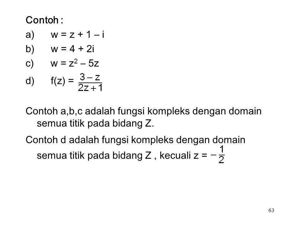 63 Contoh : a) w = z + 1 – i b) w = 4 + 2i c) w = z 2 – 5z d) f(z) = Contoh a,b,c adalah fungsi kompleks dengan domain semua titik pada bidang Z.
