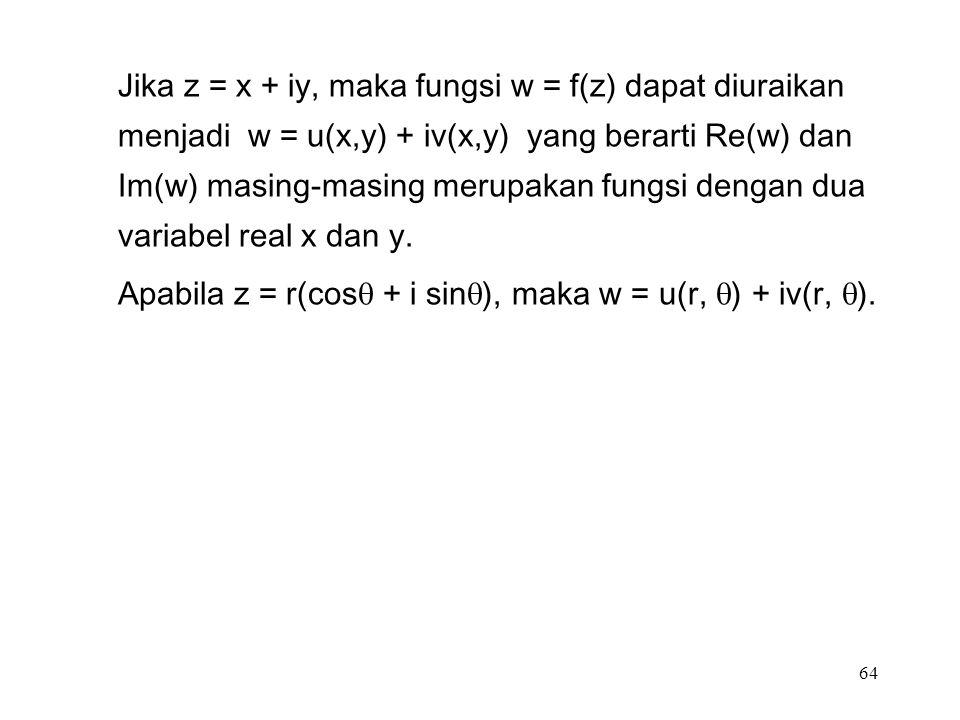 64 Jika z = x + iy, maka fungsi w = f(z) dapat diuraikan menjadi w = u(x,y) + iv(x,y) yang berarti Re(w) dan Im(w) masing-masing merupakan fungsi dengan dua variabel real x dan y.