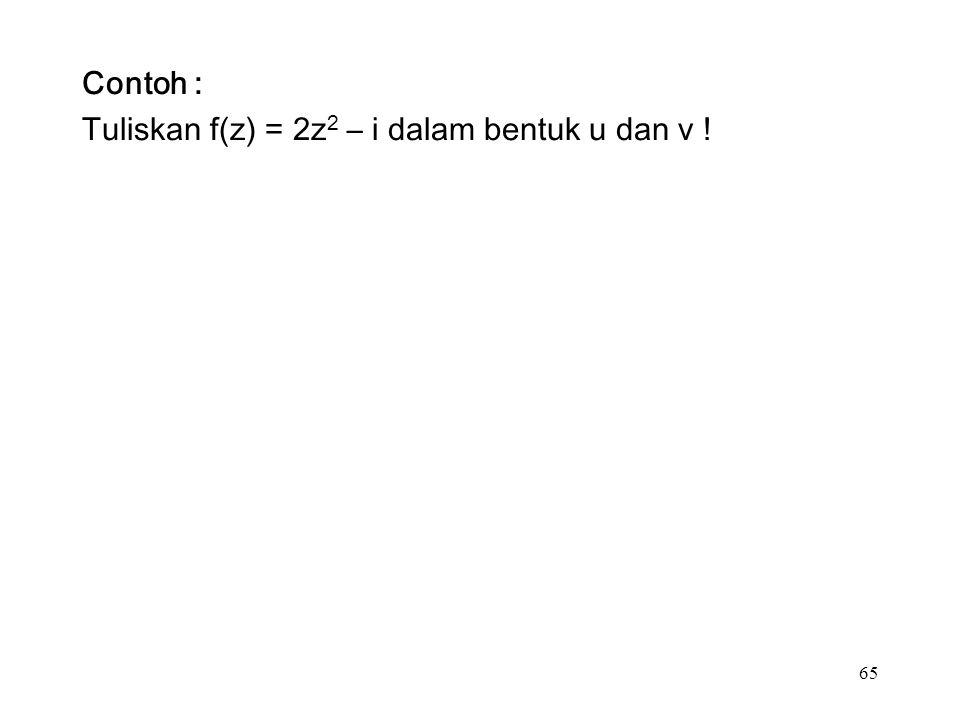 65 Contoh : Tuliskan f(z) = 2z 2 – i dalam bentuk u dan v !