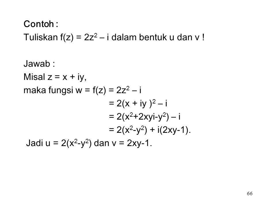 66 Contoh : Tuliskan f(z) = 2z 2 – i dalam bentuk u dan v .