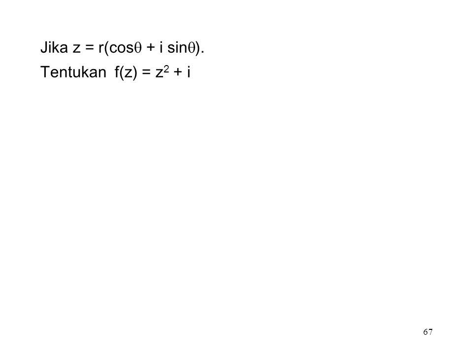 67 Jika z = r(cos  + i sin  ). Tentukan f(z) = z 2 + i