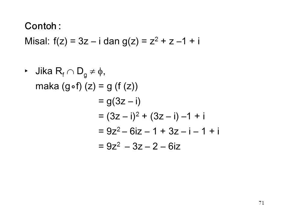 71 Contoh : Misal:f(z) = 3z – i dan g(z) = z 2 + z –1 + i ‣Jika R f  D g  , maka (g⃘f) (z) = g (f (z)) = g(3z – i) = (3z – i) 2 + (3z – i) –1 + i = 9z 2 – 6iz – 1 + 3z – i – 1 + i = 9z 2 – 3z – 2 – 6iz