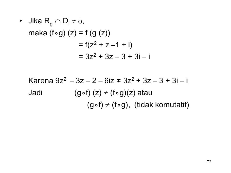 72 ‣Jika R g  D f  , maka (f⃘g) (z) = f (g (z)) = f(z 2 + z –1 + i) = 3z 2 + 3z – 3 + 3i – i Karena 9z 2 – 3z – 2 – 6iz ≠ 3z 2 + 3z – 3 + 3i – i Jadi (g⃘f) (z)  (f⃘g)(z) atau (g⃘f)  (f⃘g), (tidak komutatif)