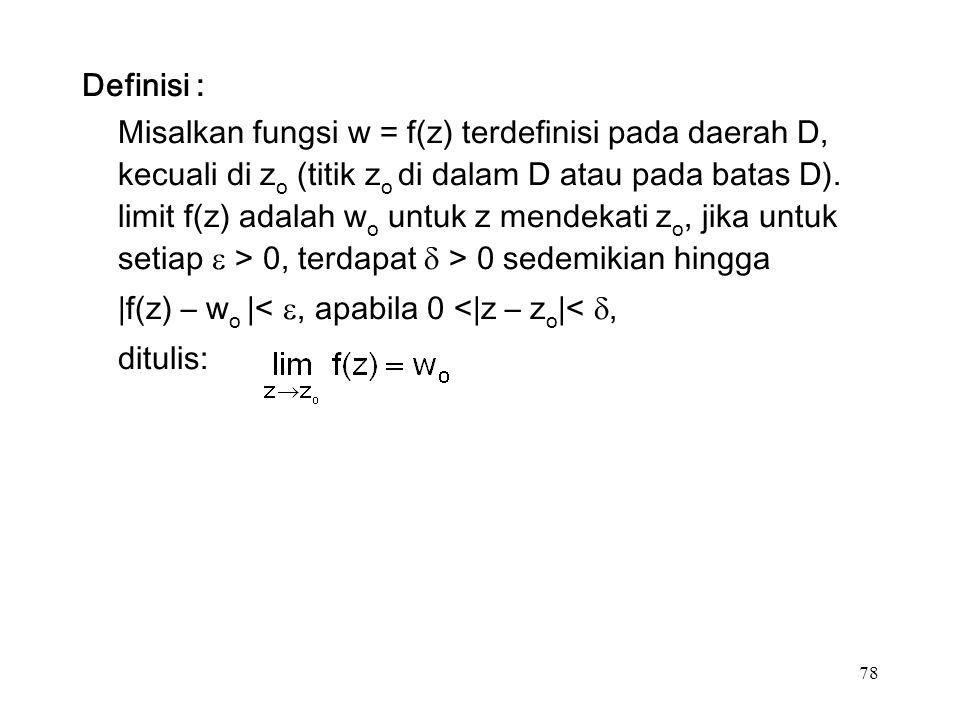 78 Definisi : Misalkan fungsi w = f(z) terdefinisi pada daerah D, kecuali di z o (titik z o di dalam D atau pada batas D).