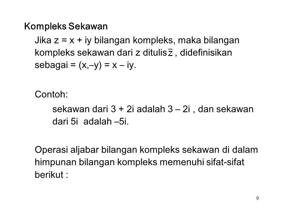 9 Kompleks Sekawan Jika z = x + iy bilangan kompleks, maka bilangan kompleks sekawan dari z ditulis, didefinisikan sebagai = (x,–y) = x – iy.