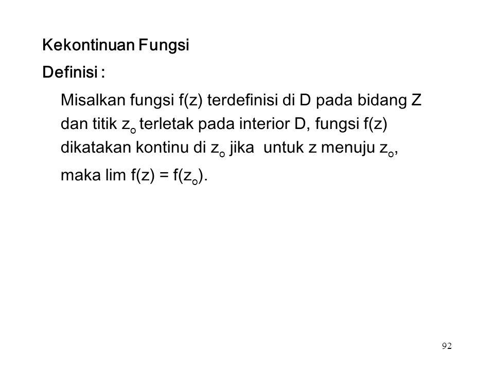 92 Kekontinuan Fungsi Definisi : Misalkan fungsi f(z) terdefinisi di D pada bidang Z dan titik z o terletak pada interior D, fungsi f(z) dikatakan kontinu di z o jika untuk z menuju z o, maka lim f(z) = f(z o ).