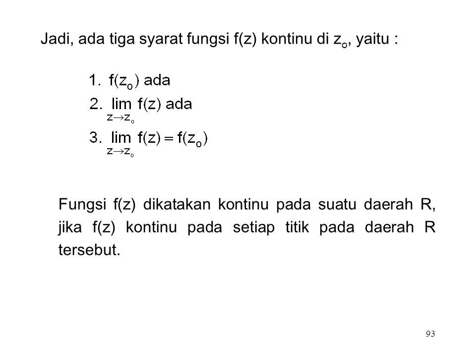 93 Jadi, ada tiga syarat fungsi f(z) kontinu di z o, yaitu : Fungsi f(z) dikatakan kontinu pada suatu daerah R, jika f(z) kontinu pada setiap titik pada daerah R tersebut.