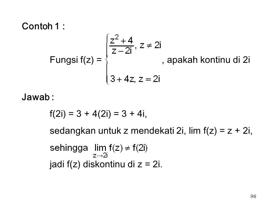 96 Contoh 1 : Fungsi f(z) =, apakah kontinu di 2i Jawab : f(2i) = 3 + 4(2i) = 3 + 4i, sedangkan untuk z mendekati 2i, lim f(z) = z + 2i, jadi f(z) diskontinu di z = 2i.