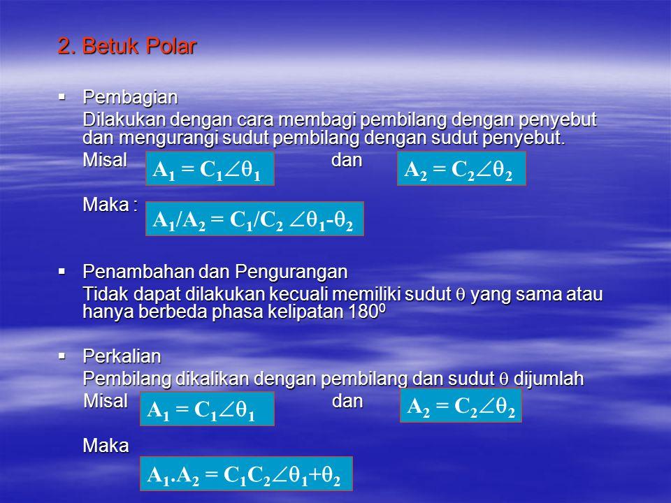 Bentuk Konversi  Dari Polar menjadi Rectangular Dengan : Dengan :  Dari Rectangular menjadi Polar  Dengan : A = C  C = A + jB A = C Cos  B = j C Sin  C = A + jB A = C  C = √A 2 + B 2  = tan -1 B/A