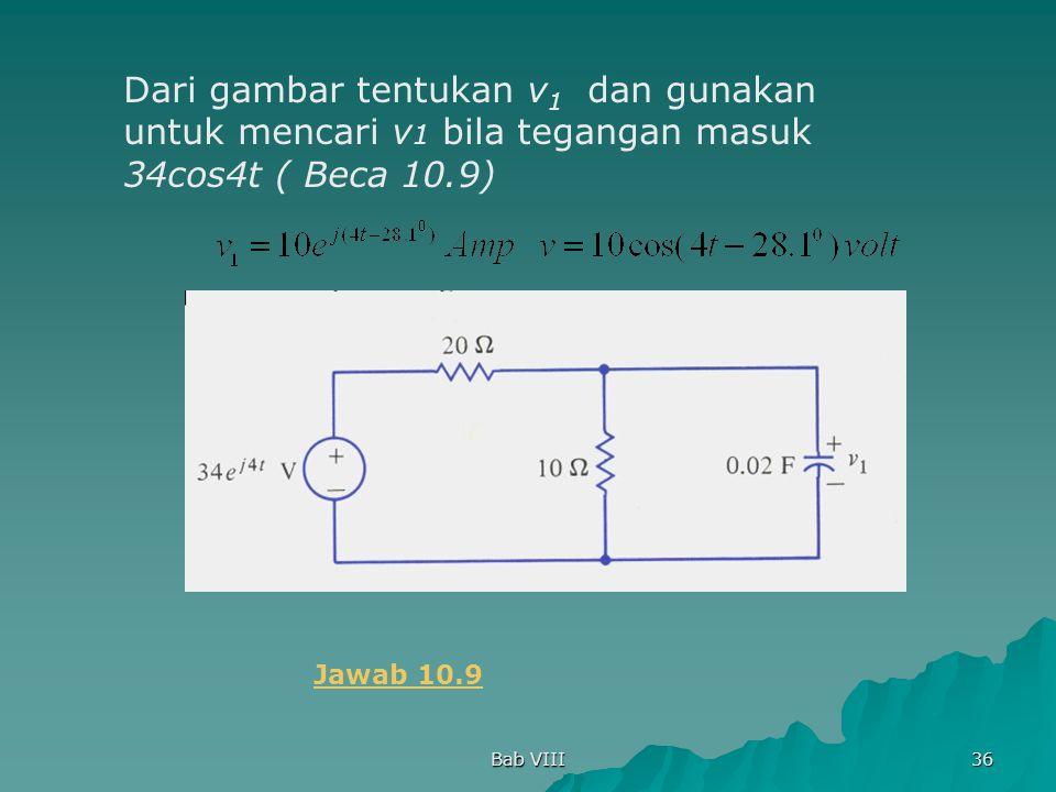 Bab VIII 36 Dari gambar tentukan v 1 dan gunakan untuk mencari v 1 bila tegangan masuk 34cos4t ( Beca 10.9) Jawab 10.9