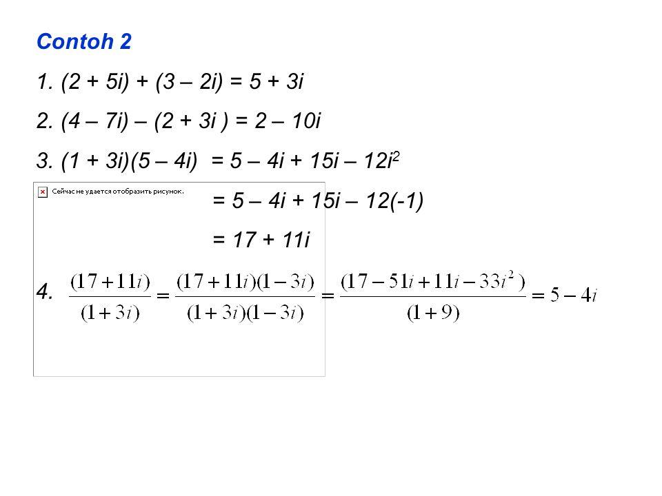 Contoh 2 1.(2 + 5i) + (3 – 2i) = 5 + 3i 2.(4 – 7i) – (2 + 3i ) = 2 – 10i 3.(1 + 3i)(5 – 4i) = 5 – 4i + 15i – 12i 2 = 5 – 4i + 15i – 12(-1) = 17 + 11i 4.