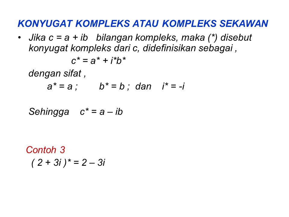 KONYUGAT KOMPLEKS ATAU KOMPLEKS SEKAWAN Jika c = a + ib bilangan kompleks, maka (*) disebut konyugat kompleks dari c, didefinisikan sebagai, c* = a* + i*b* dengan sifat, a* = a ; b* = b ; dan i* = -i Sehingga c* = a – ib Contoh 3 ( 2 + 3i )* = 2 – 3i