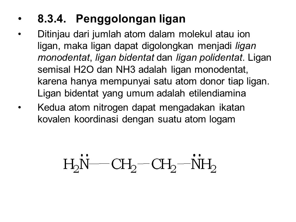 8.3.4. Penggolongan ligan Ditinjau dari jumlah atom dalam molekul atau ion ligan, maka ligan dapat digolongkan menjadi ligan monodentat, ligan bidenta