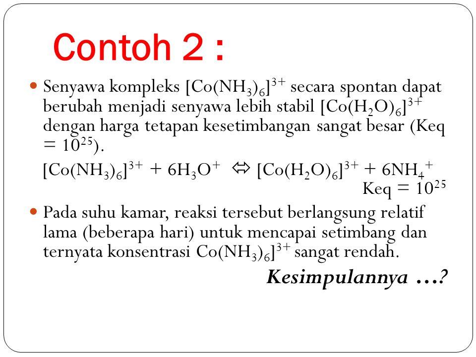 Contoh 2 : Senyawa kompleks [Co(NH 3 ) 6 ] 3+ secara spontan dapat berubah menjadi senyawa lebih stabil [Co(H 2 O) 6 ] 3+ dengan harga tetapan kesetimbangan sangat besar (Keq = 10 25 ).