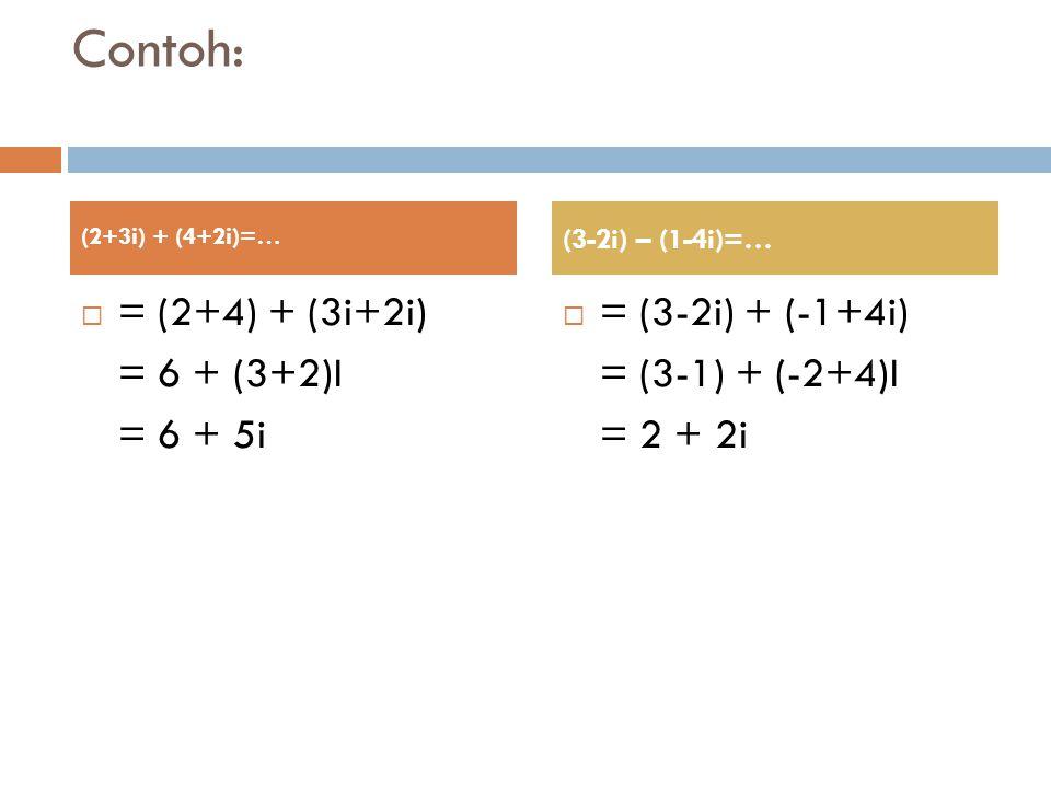 Contoh:  = (2+4) + (3i+2i) = 6 + (3+2)I = 6 + 5i  = (3-2i) + (-1+4i) = (3-1) + (-2+4)I = 2 + 2i (2+3i) + (4+2i)=… (3-2i) – (1-4i)=…