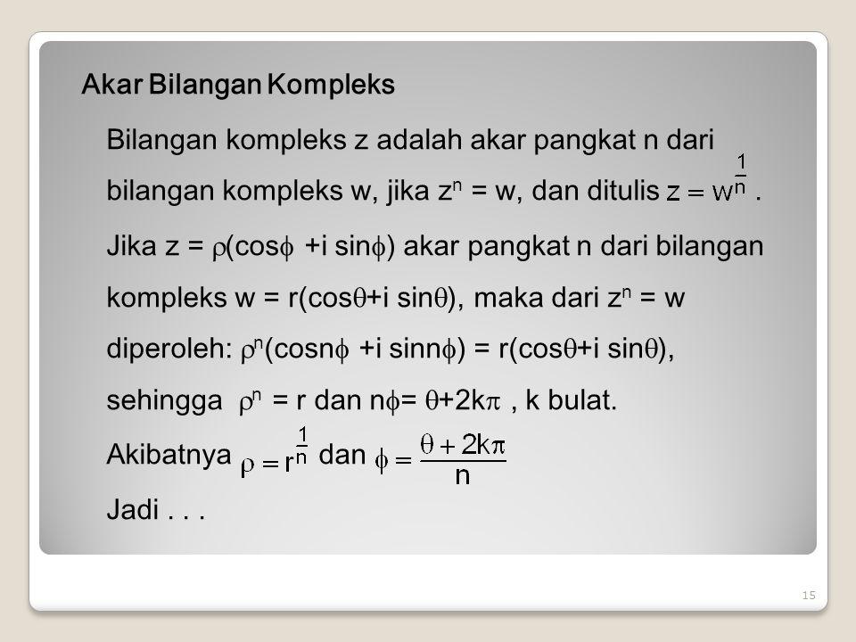 Akar Bilangan Kompleks Bilangan kompleks z adalah akar pangkat n dari bilangan kompleks w, jika z n = w, dan ditulis.
