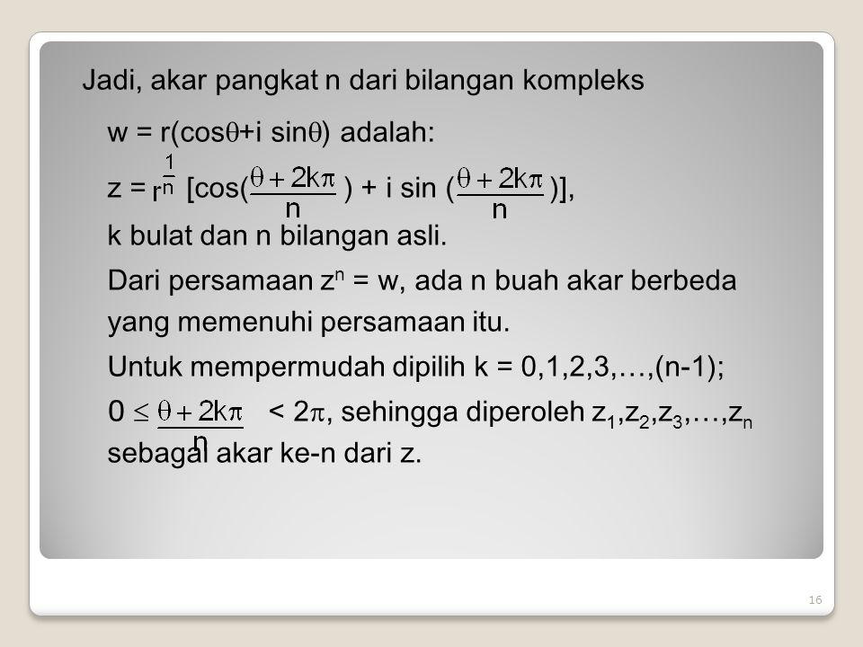 Jadi, akar pangkat n dari bilangan kompleks w = r(cos  +i sin  ) adalah: z = [cos( ) + i sin ( )], k bulat dan n bilangan asli.