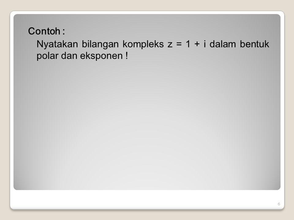 Contoh : Hitunglah (-81) 1/4 Jawab : Misalkan z = (-81) 1/4, berarti harus dicari penyelesaian persamaan z 4 = -81.