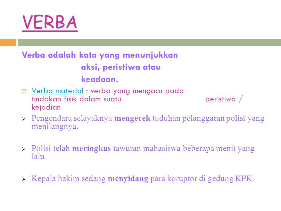 VERBA Verba adalah kata yang menunjukkan aksi, peristiwa atau keadaan.  Verba material : verba yang mengacu pada tindakan fisik dalam suatu peristiwa