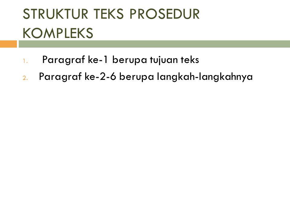 STRUKTUR TEKS PROSEDUR KOMPLEKS 1. Paragraf ke-1 berupa tujuan teks 2. Paragraf ke-2-6 berupa langkah-langkahnya