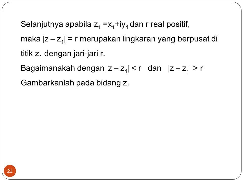 21 Selanjutnya apabila z 1 =x 1 +iy 1 dan r real positif, maka  z – z 1  = r merupakan lingkaran yang berpusat di titik z 1 dengan jari-jari r.